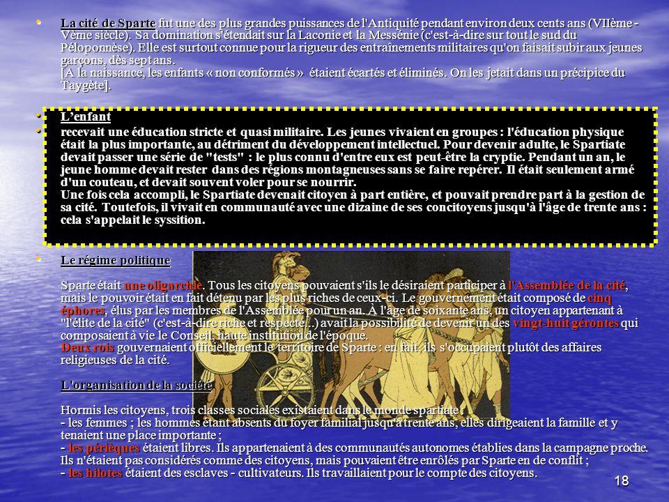La cité de Sparte fut une des plus grandes puissances de l Antiquité pendant environ deux cents ans (VIIème - Vème siècle). Sa domination s étendait sur la Laconie et la Messénie (c est-à-dire sur tout le sud du Péloponnèse). Elle est surtout connue pour la rigueur des entraînements militaires qu on faisait subir aux jeunes garçons, dès sept ans. [A la naissance, les enfants « non conformés » étaient écartés et éliminés. On les jetait dans un précipice du Taygète].